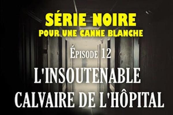Série noire pour une canne blanche | Episode 12 : L'insoutenable calvaire de l'hôpital